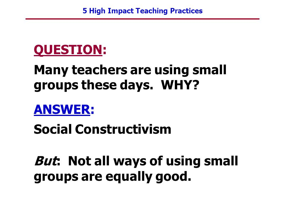 5 High Impact Teaching Practices QUESTION: Many teachers are using small groups these days. WHY? ANSWER: Social Constructivism But: Not all ways of us