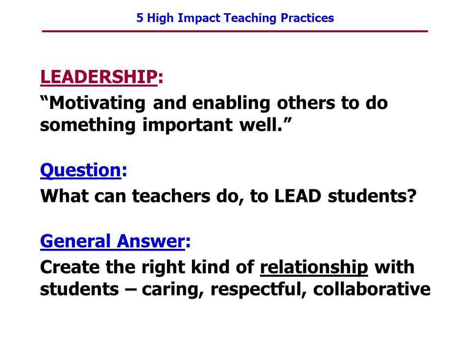 5 High Impact Teaching Practices LEADERSHIP: Motivating and enabling others to do something important well. Question: What can teachers do, to LEAD st
