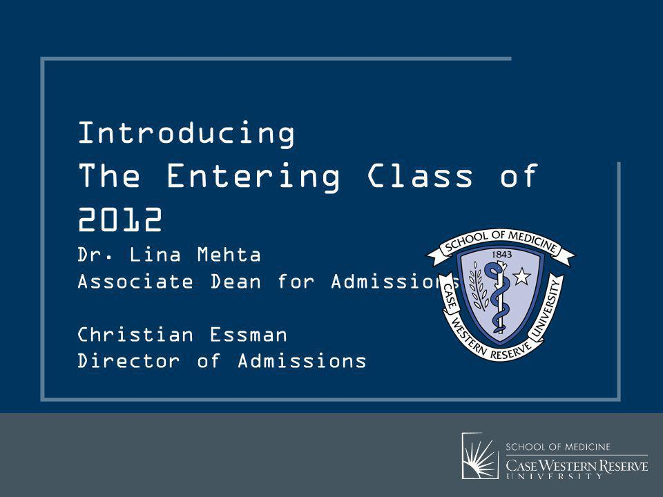 Dr. Lina Mehta Associate Dean for Admissions Christian Essman Director of Admissions Introducing The Entering Class of 2012