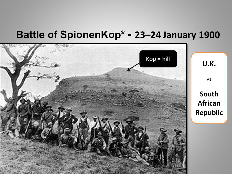 Battle of SpionenKop* - 2 3–24 January 1900 U.K. vs South African Republic Kop = hill