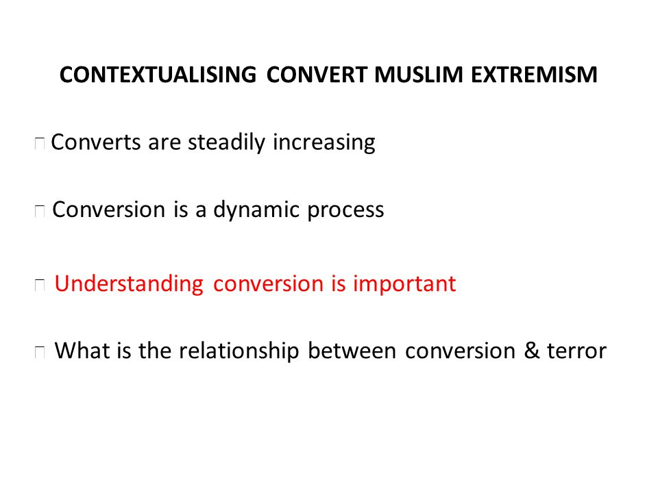 CONTEXTUALISING CONVERT MUSLIM EXTREMISM Conversion is a dynamic process Understanding conversion is important What is the relationship between conver