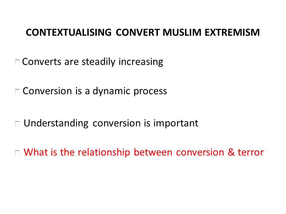 CONTEXTUALISING CONVERT MUSLIM EXTREMISM Conversion is a dynamic process Understanding conversion is important What is the relationship between conversion & terror Converts are steadily increasing