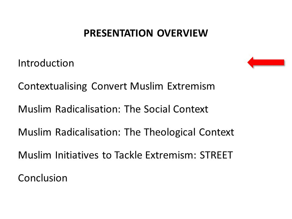 CONTEXTUALISING CONVERT MUSLIM EXTREMISM Marginalisation and Muslim Converts Periphery communities Vacuum where hard to reach disenfranchised Muslim youth gravitate towards Mainstream Muslim communities Wider society, governmental and statutory bodies Adapted from: Anthony Baker, Extremists in Our Midst: Confronting Terror, Palgrave Macmillan (2011)