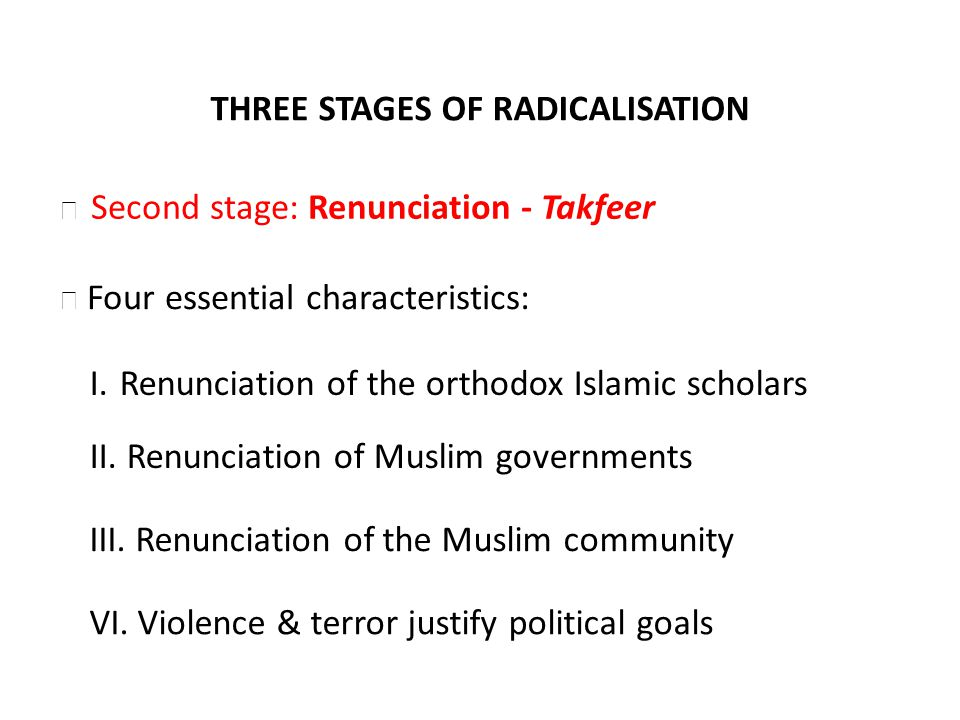 THREE STAGES OF RADICALISATION Four essential characteristics: I. Renunciation of the orthodox Islamic scholars II. Renunciation of Muslim governments