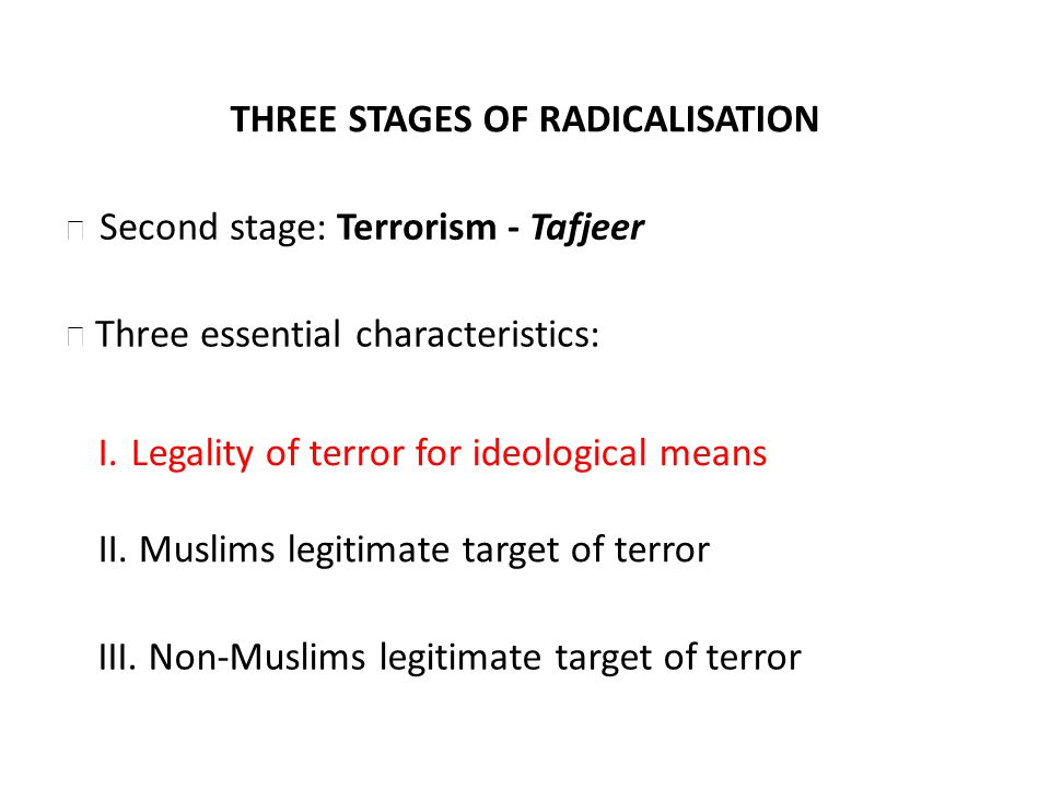 THREE STAGES OF RADICALISATION Three essential characteristics: I. Legality of terror for ideological means II. Muslims legitimate target of terror Se