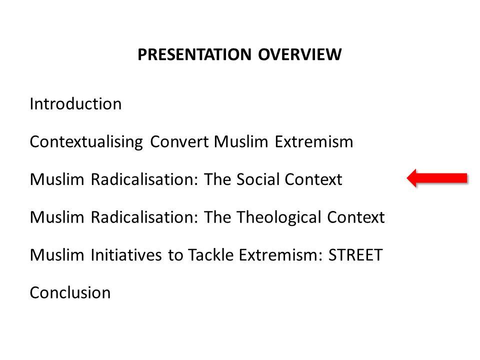 PRESENTATION OVERVIEW Contextualising Convert Muslim Extremism Muslim Radicalisation: The Social Context Muslim Radicalisation: The Theological Contex