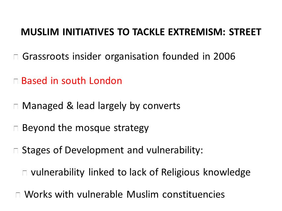 Stages of Development and vulnerability: vulnerability linked to lack of Religious knowledge MUSLIM INITIATIVES TO TACKLE EXTREMISM: STREET Based in south London Managed & lead largely by converts Beyond the mosque strategy Grassroots insider organisation founded in 2006 Works with vulnerable Muslim constituencies