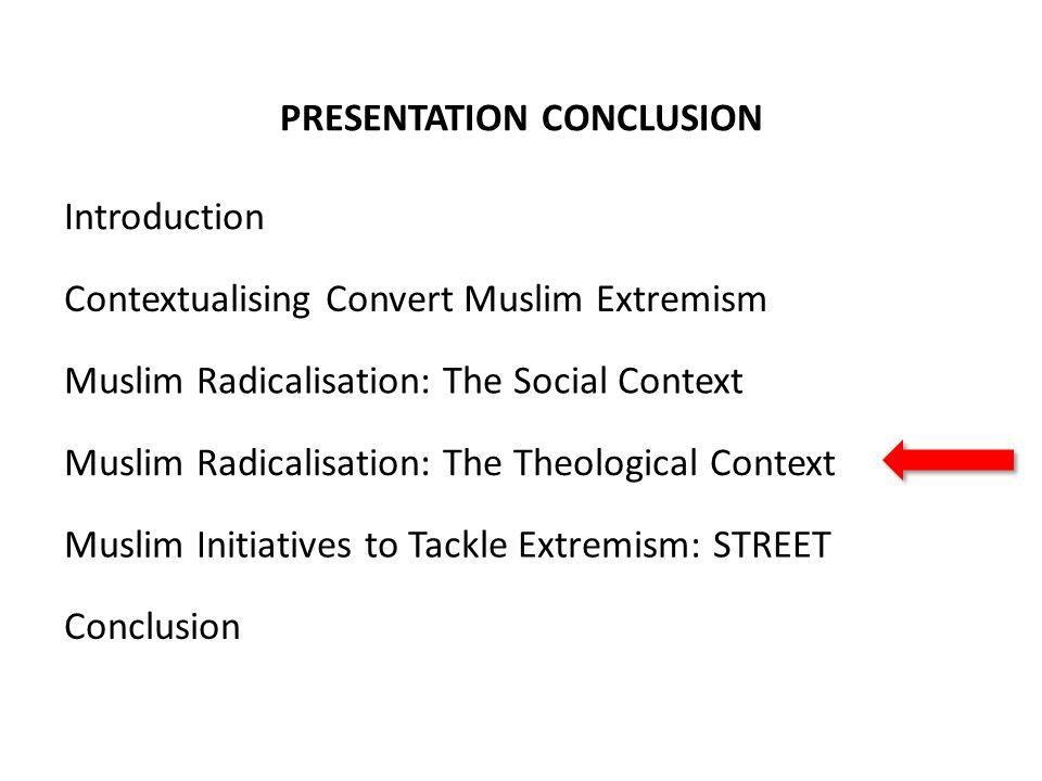 PRESENTATION CONCLUSION Contextualising Convert Muslim Extremism Muslim Radicalisation: The Social Context Muslim Radicalisation: The Theological Cont