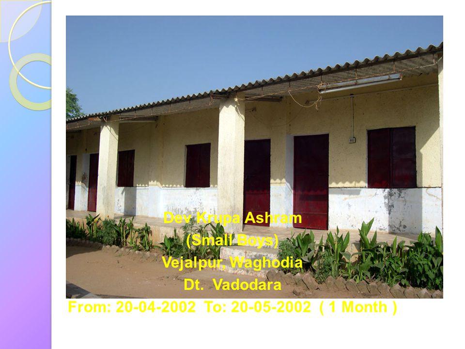Dev Krupa Ashram (Small Boys) Vejalpur, Waghodia Dt. Vadodara From: 20-04-2002 To: 20-05-2002 ( 1 Month )