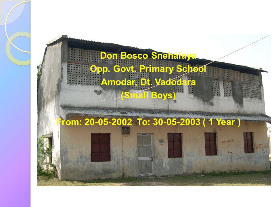 Don Bosco Snehalaya Opp. Govt. Primary School Amodar, Dt. Vadodara (Small Boys) From: 20-05-2002 To: 30-05-2003 ( 1 Year )