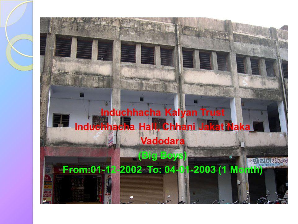 Induchhacha Kalyan Trust Induchhacha Hall, Chhani Jakat Naka Vadodara (Big Boys) From:01-12-2002 To: 04-01-2003 (1 Month)