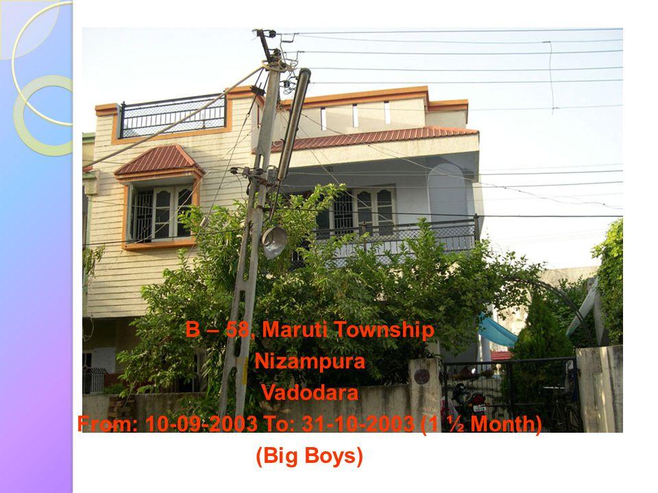 B – 58, Maruti Township Nizampura Vadodara From: 10-09-2003 To: 31-10-2003 (1 ½ Month) (Big Boys)