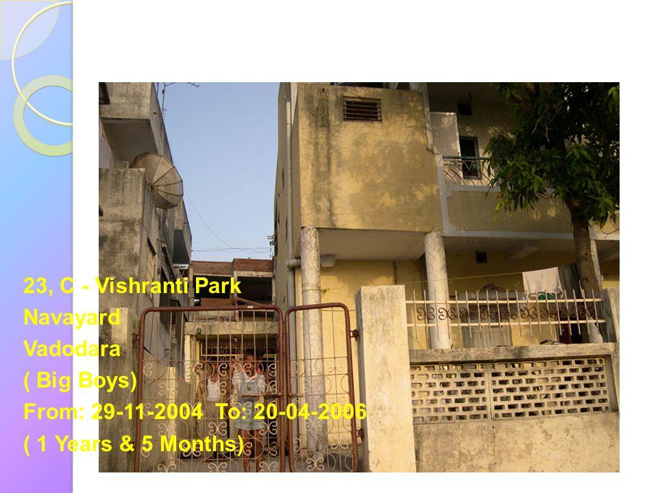 23, C - Vishranti Park Navayard Vadodara ( Big Boys) From: 29-11-2004 To: 20-04-2006 ( 1 Years & 5 Months)