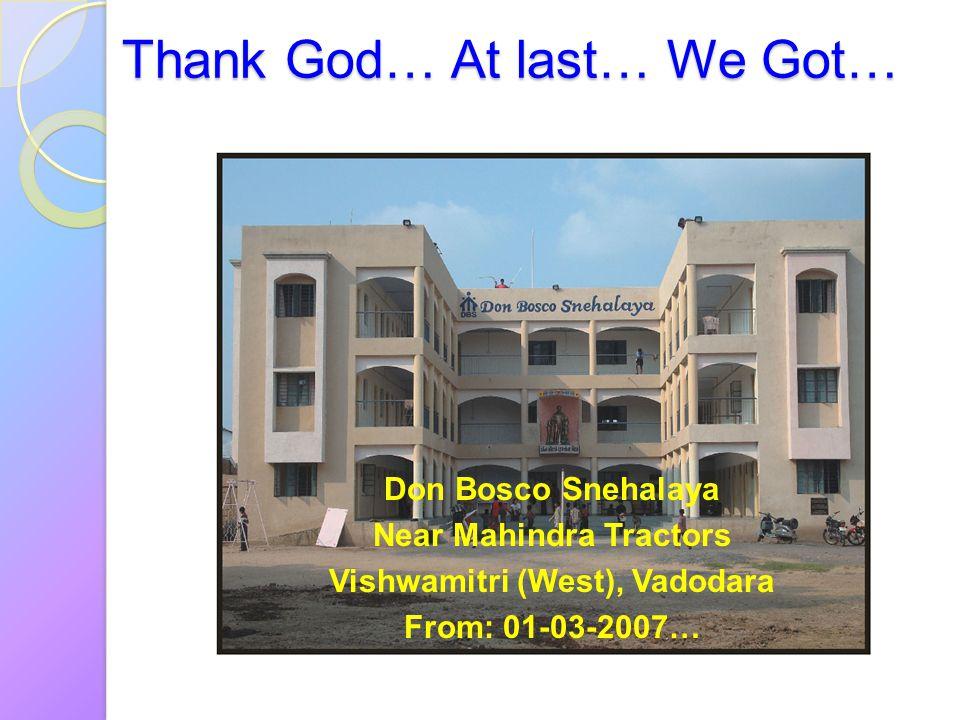 Thank God… At last… We Got… Don Bosco Snehalaya Near Mahindra Tractors Vishwamitri (West), Vadodara From: 01-03-2007…