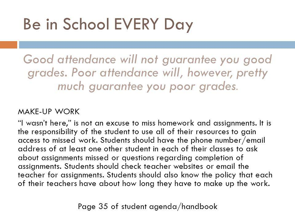 Be in School EVERY Day Good attendance will not guarantee you good grades. Poor attendance will, however, pretty much guarantee you poor grades. MAKE-