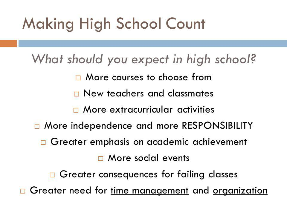 Making High School Count What should you expect in high school? More courses to choose from New teachers and classmates More extracurricular activitie