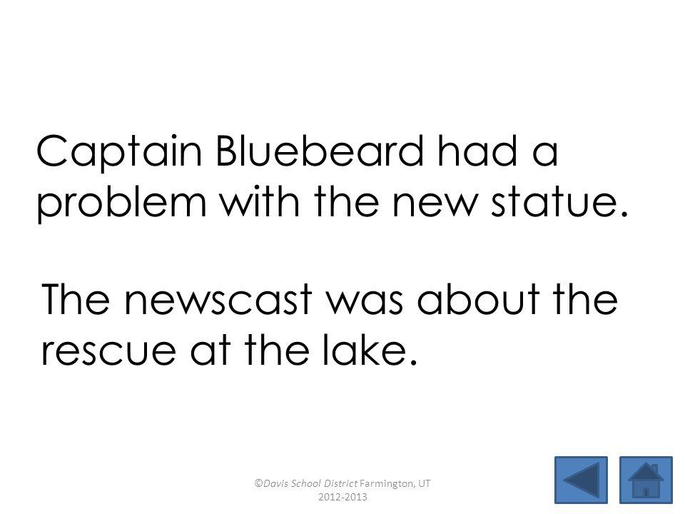 new arguescrewglue rescuenewscaststatuemildew stewardsewagevirtuebluebeard Captain Bluebeard had a problem with the new statue.