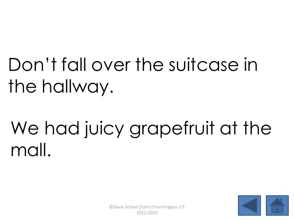 tall lawsuitmallsuit juicyinstallgrapefruitbaseball fruitcakedownfallhallwaysuitcase Dont fall over the suitcase in the hallway.