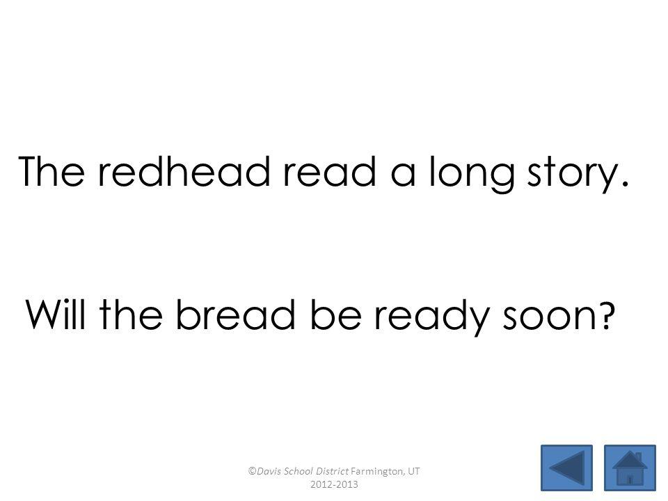 bread deadlineheadbreath insteadfeatherdiscussheadband backlashforeheaddreadfulmeadow The redhead read a long story.
