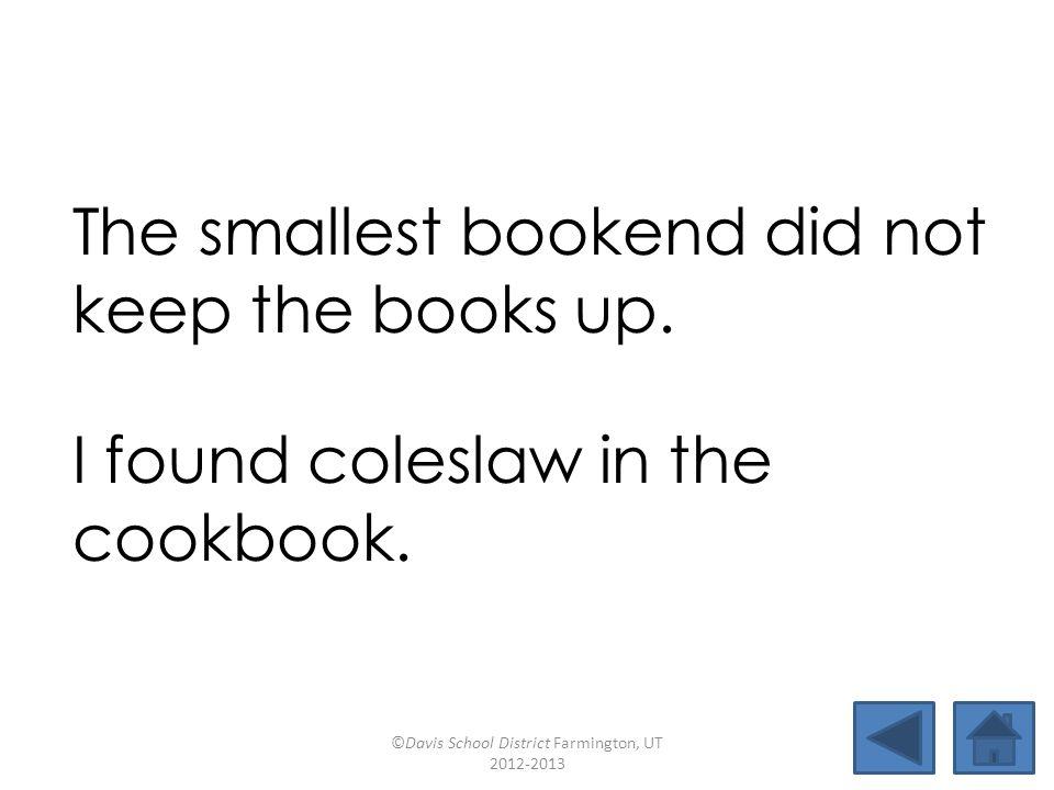 look barefootsawball tallercoleslawbookendssmallest jawbonebaseballoutlawcookbook The smallest bookend did not keep the books up.