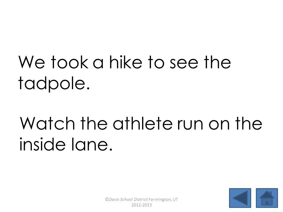 rope athletehikecube insideconfuse mistaketadpole explodesidestrokedatelinecupcake We took a hike to see the tadpole.