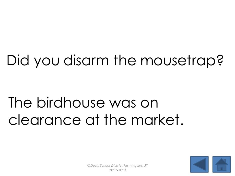 arcadeclearancebirdhouseboxcar appearcloudburstcharcoalearlobe mousetrapdisarmendearhideout Did you disarm the mousetrap.