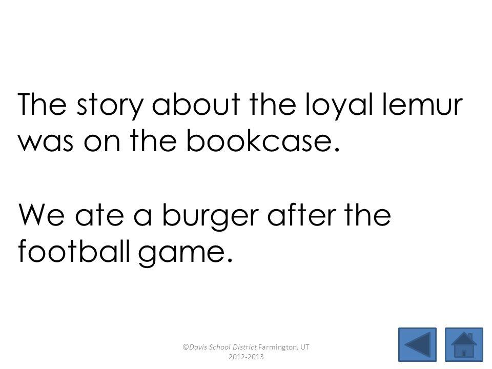 batboyburgerbookcaseloyal incurfishhookdestroylemur footballjoyfulfurbishdogwood The story about the loyal lemur was on the bookcase.