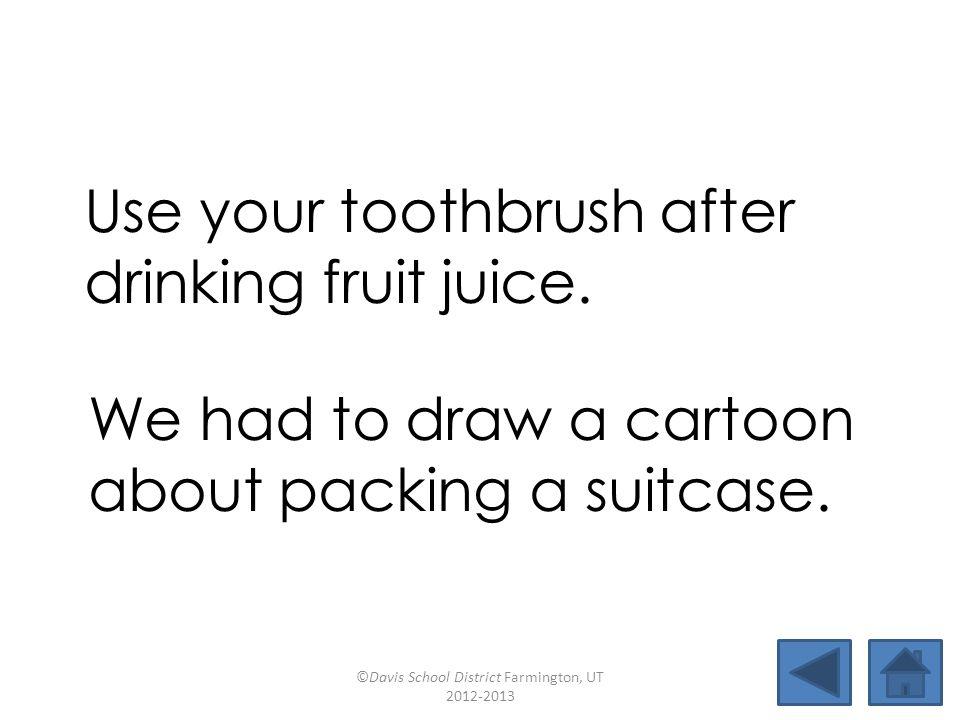 cartoondrawbackjuicytrooper nighthawkgrapefruitsunrooflawful suitcasetoothbrushwithdrawfruitcake Use your toothbrush after drinking fruit juice.