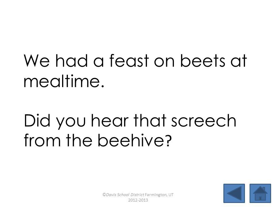 leaffifteenfeastseem peanutchickpeafreedombackstreet beehivebeanbagpinwheelmealtime We had a feast on beets at mealtime.
