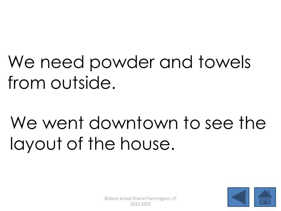 loud towelhowsound blackoutgroundhogpowdertownhouse downtownclubhouselayoutcoward We need powder and towels from outside.