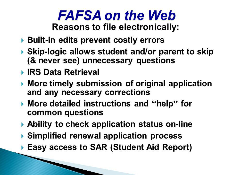 FAFSA on the Web Built-in edits prevent costly errors Skip-logic allows student and/or parent to skip (& never see) unnecessary questions IRS Data Retrieval More timely submission of original application and any necessary corrections More detailed instructions and help for common questions Ability to check application status on-line Simplified renewal application process Easy access to SAR (Student Aid Report) Reasons to file electronically: