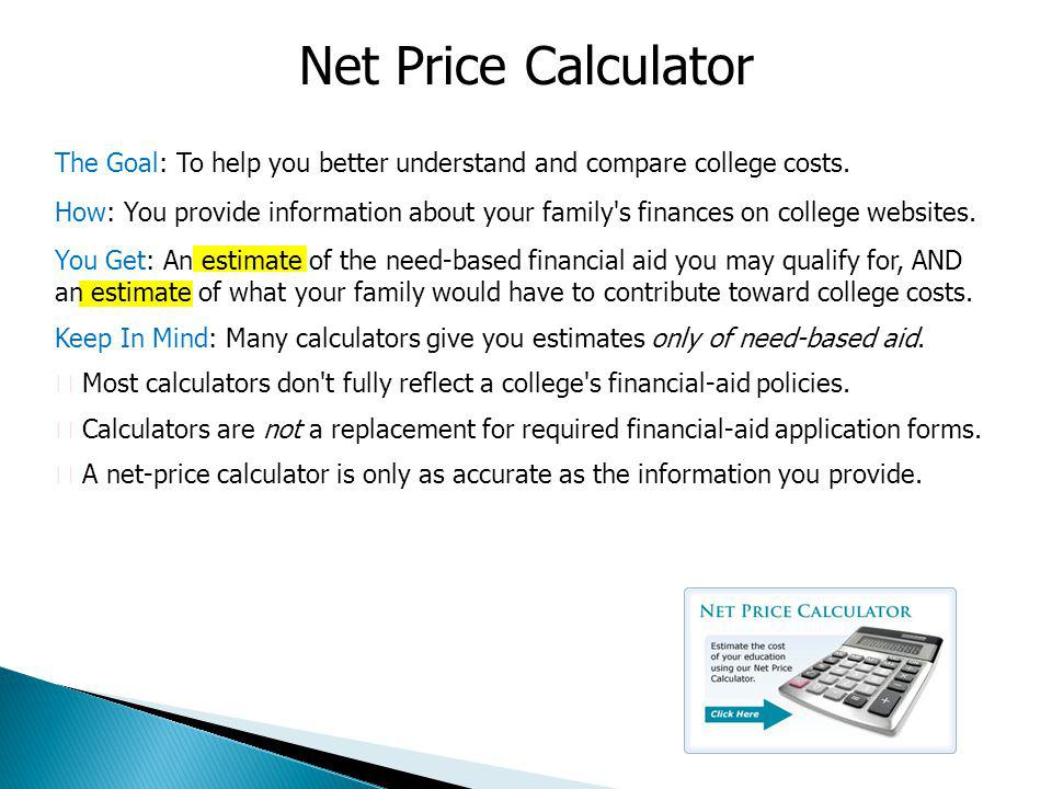Net Price Calculator The Goal: To help you better understand and compare college costs.