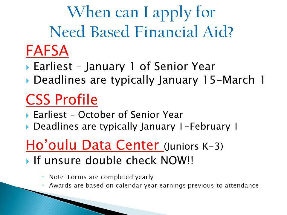 FAFSA Earliest – January 1 of Senior Year Deadlines are typically January 15-March 1 CSS Profile Earliest – October of Senior Year Deadlines are typically January 1-February 1 Hooulu Data Center (Juniors K-3) If unsure double check NOW!.