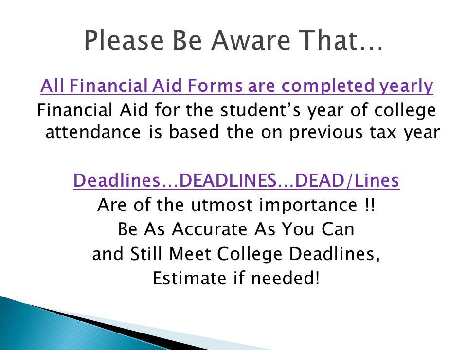 All Financial Aid Forms are completed yearly Financial Aid for the students year of college attendance is based the on previous tax year Deadlines…DEADLINES…DEAD/Lines Are of the utmost importance !.
