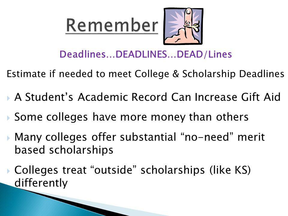 Deadlines…DEADLINES…DEAD/Lines Estimate if needed to meet College & Scholarship Deadlines A Students Academic Record Can Increase Gift Aid Some colleges have more money than others Many colleges offer substantial no-need merit based scholarships Colleges treat outside scholarships (like KS) differently