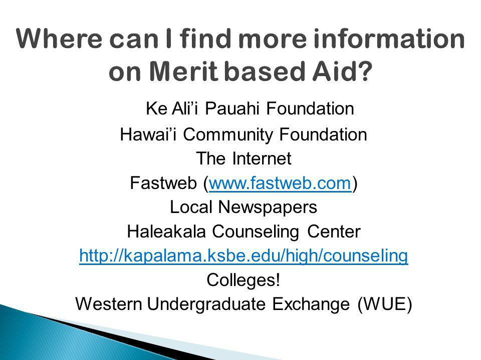 Ke Alii Pauahi Foundation Hawaii Community Foundation The Internet Fastweb (www.fastweb.com) Local Newspapers Haleakala Counseling Center http://kapalama.ksbe.edu/high/counseling Colleges.