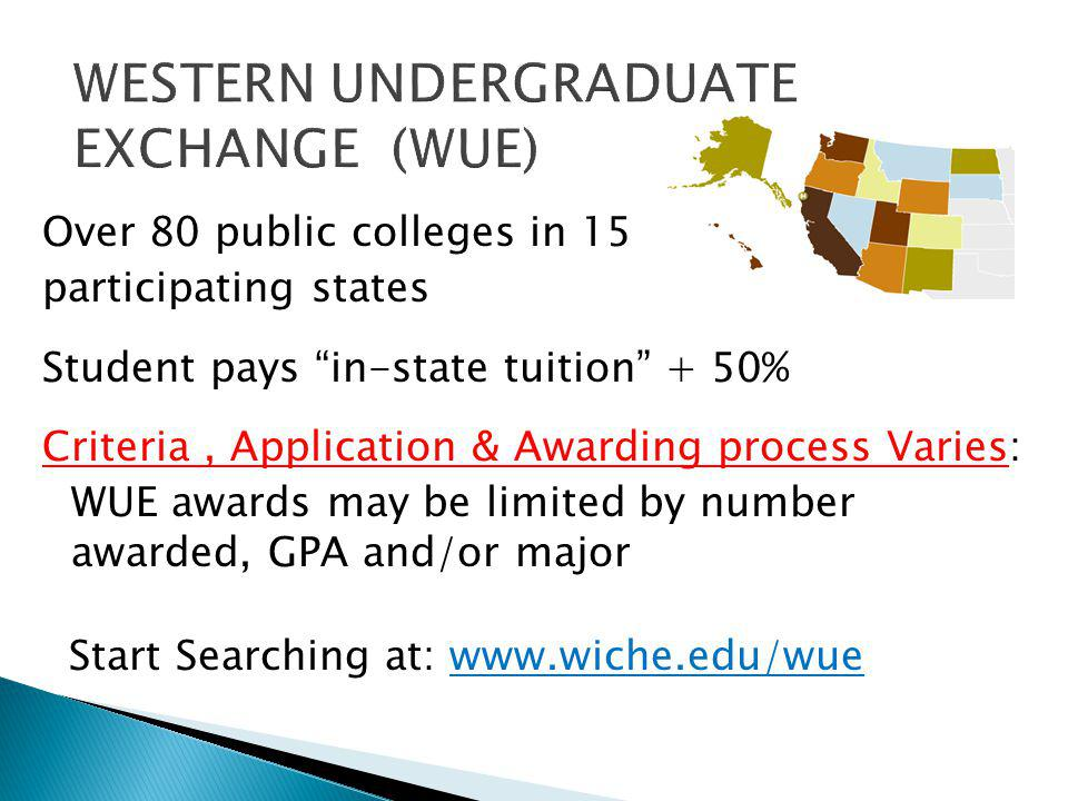 Over 80 public colleges in 15 participating states Student pays in-state tuition + 50% Criteria, Application & Awarding process Varies: WUE awards may be limited by number awarded, GPA and/or major Start Searching at: www.wiche.edu/wue