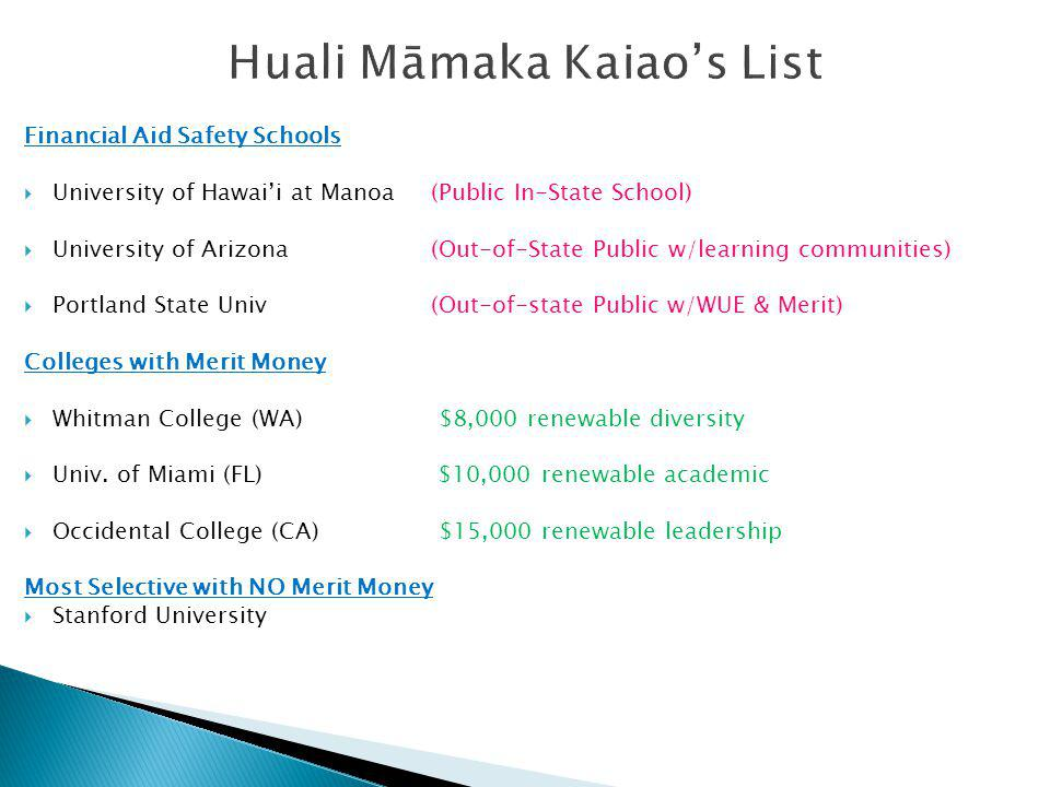 Huali Māmaka Kaiaos List Financial Aid Safety Schools University of Hawaii at Manoa (Public In-State School) University of Arizona (Out-of-State Public w/learning communities) Portland State Univ(Out-of-state Public w/WUE & Merit) Colleges with Merit Money Whitman College (WA) $8,000 renewable diversity Univ.