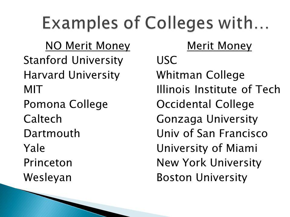 NO Merit Money Stanford University Harvard University MIT Pomona College Caltech Dartmouth Yale Princeton Wesleyan Merit Money USC Whitman College Illinois Institute of Tech Occidental College Gonzaga University Univ of San Francisco University of Miami New York University Boston University Examples of Colleges with… Examples of Colleges with…