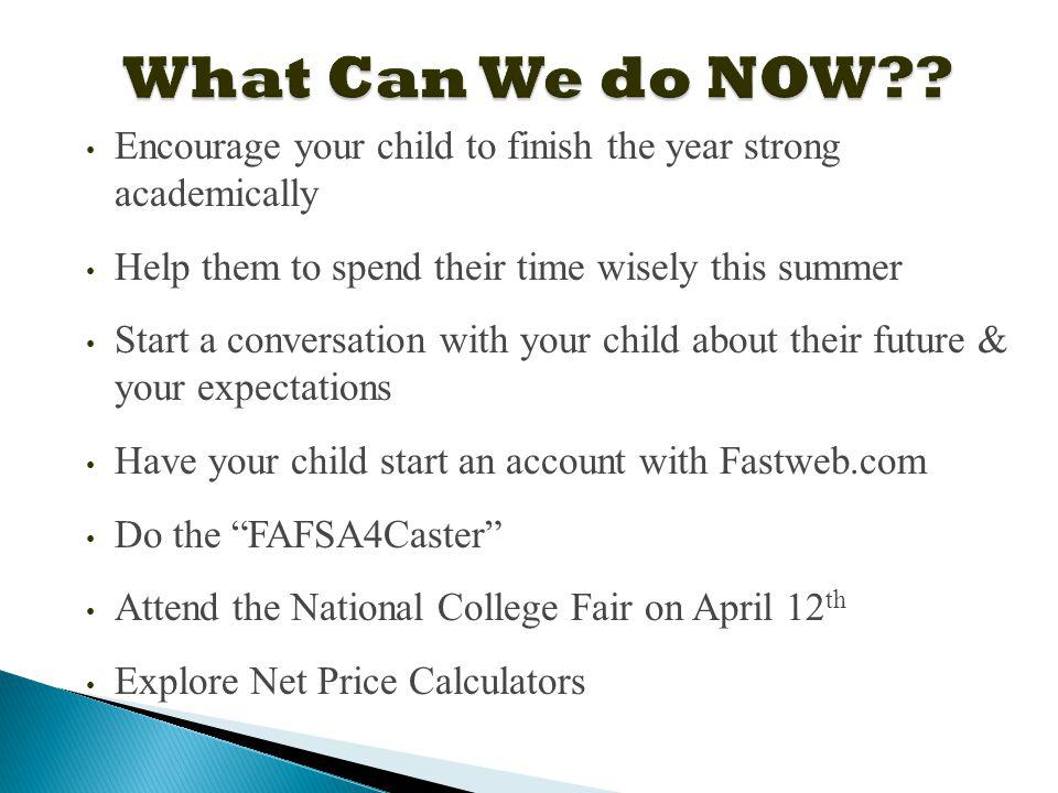 Encourage your child to finish the year strong academically Help them to spend their time wisely this summer Start a conversation with your child about their future & your expectations Have your child start an account with Fastweb.com Do the FAFSA4Caster Attend the National College Fair on April 12 th Explore Net Price Calculators
