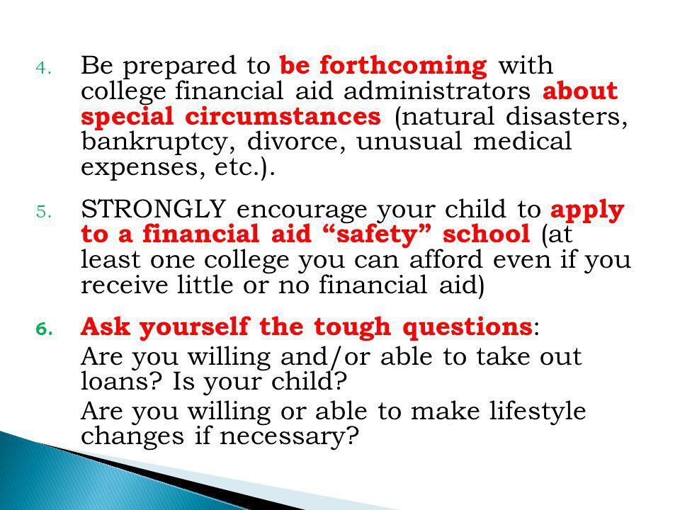 4. Be prepared to be forthcoming with college financial aid administrators about special circumstances (natural disasters, bankruptcy, divorce, unusua