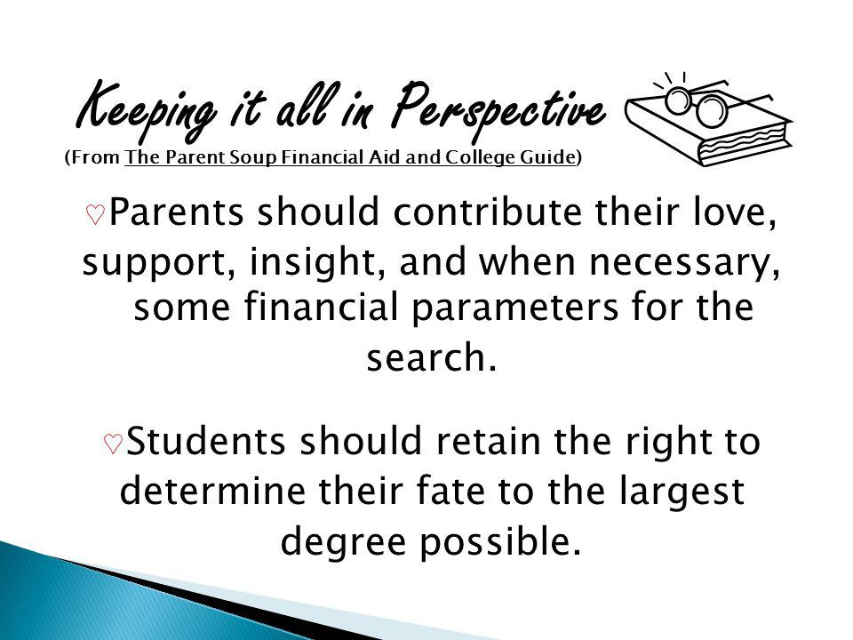 Keeping it all in Perspective (From The Parent Soup Financial Aid and College Guide) Parents should contribute their love, support, insight, and when necessary, some financial parameters for the search.