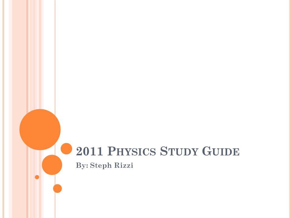 2011 P HYSICS S TUDY G UIDE By: Steph Rizzi