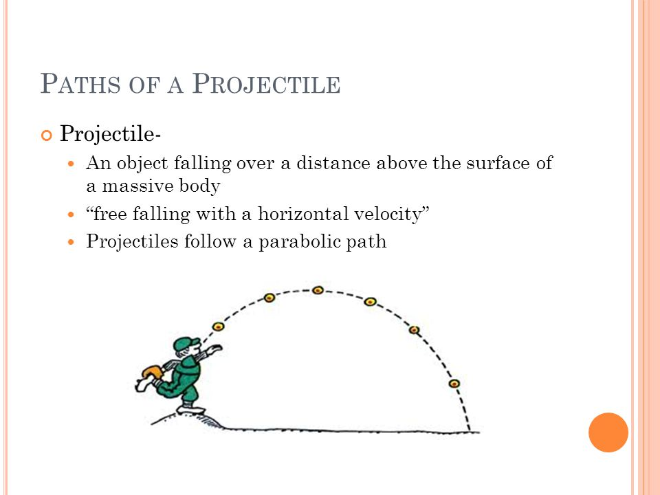 P ATHS OF A P ROJECTILE Projectile- An object falling over a distance above the surface of a massive body free falling with a horizontal velocity Projectiles follow a parabolic path