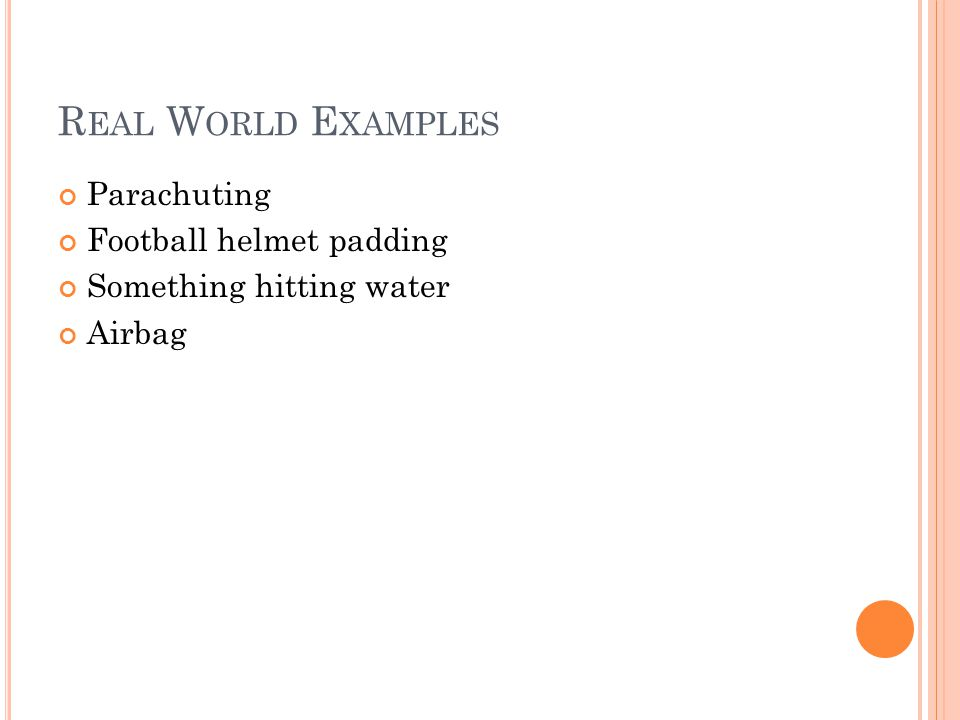 R EAL W ORLD E XAMPLES Parachuting Football helmet padding Something hitting water Airbag