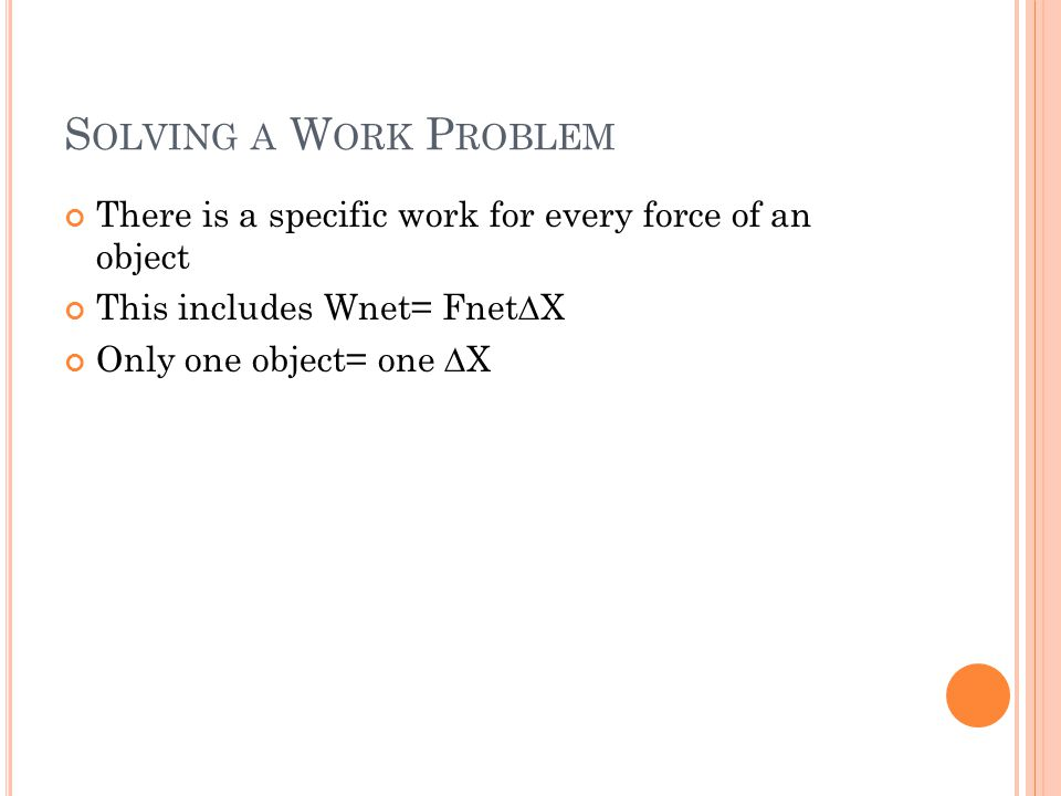 S OLVING A W ORK P ROBLEM There is a specific work for every force of an object This includes Wnet= Fnet X Only one object= one X