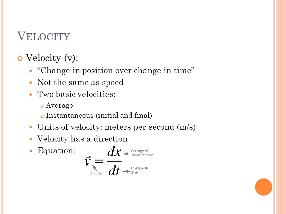 V ELOCITY Velocity (v): Change in position over change in time Not the same as speed Two basic velocities: Average Instantaneous (initial and final) Units of velocity: meters per second (m/s) Velocity has a direction Equation: