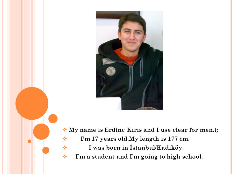 My name is Erdinc Kırıs and I use clear for men.(: Im 17 years old.My length is 177 cm.