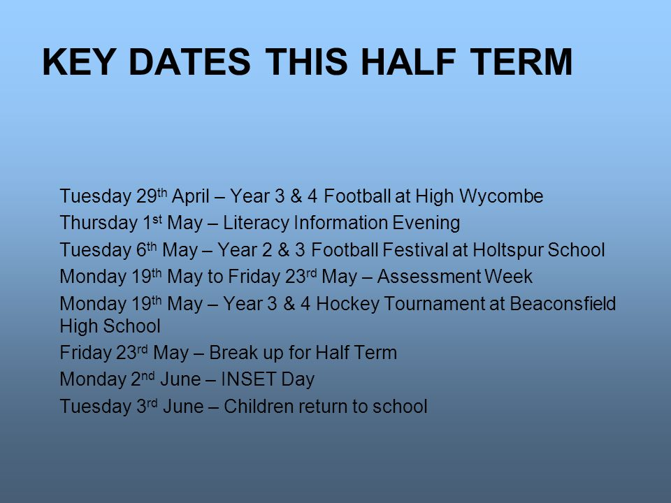 KEY DATES THIS HALF TERM Tuesday 29 th April – Year 3 & 4 Football at High Wycombe Thursday 1 st May – Literacy Information Evening Tuesday 6 th May – Year 2 & 3 Football Festival at Holtspur School Monday 19 th May to Friday 23 rd May – Assessment Week Monday 19 th May – Year 3 & 4 Hockey Tournament at Beaconsfield High School Friday 23 rd May – Break up for Half Term Monday 2 nd June – INSET Day Tuesday 3 rd June – Children return to school