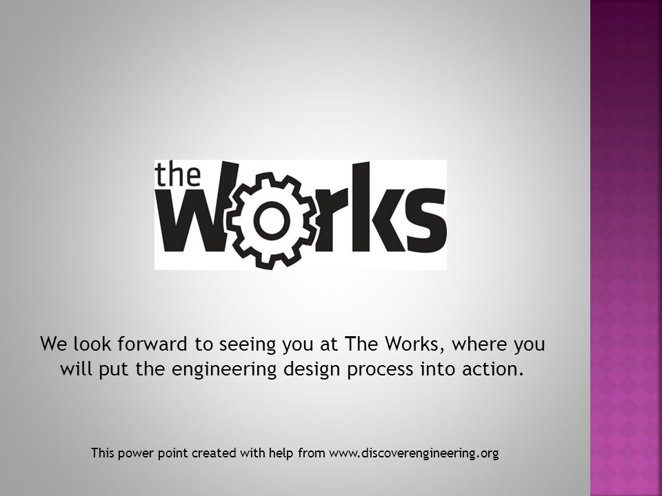 We look forward to seeing you at The Works, where you will put the engineering design process into action.